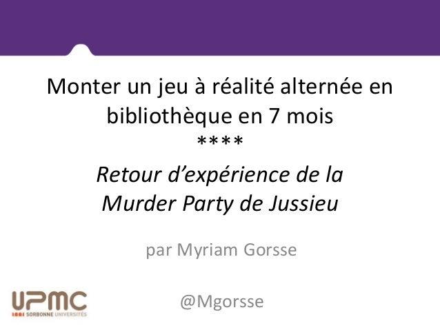 Monter un jeu à réalité alternée en bibliothèque en 7 mois **** Retour d'expérience de la Murder Party de Jussieu par Myri...
