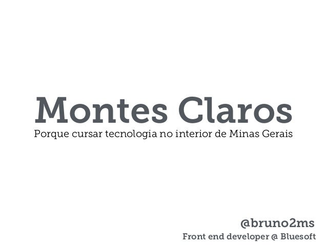 Montes ClarosPorque cursar tecnologia no interior de Minas Gerais @bruno2ms Front end developer @ Bluesoft