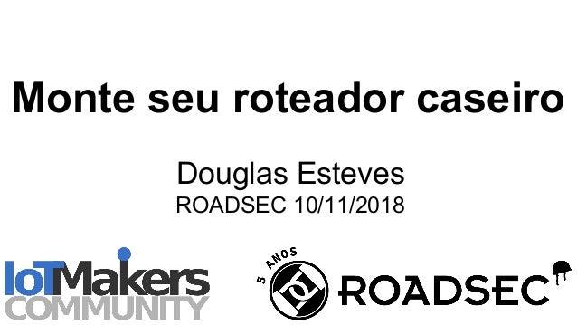 Monte seu roteador caseiro Douglas Esteves ROADSEC 10/11/2018