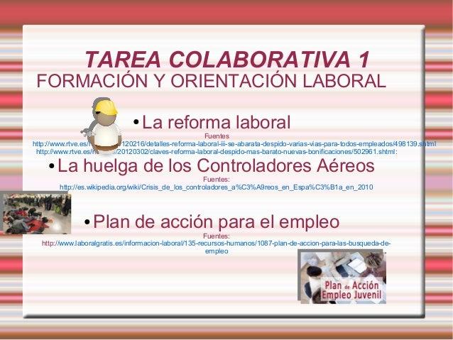 TAREA COLABORATIVA 1  FORMACIÓN Y ORIENTACIÓN LABORAL ●  La reforma laboral  Fuentes http://www.rtve.es/noticias/20120216/...