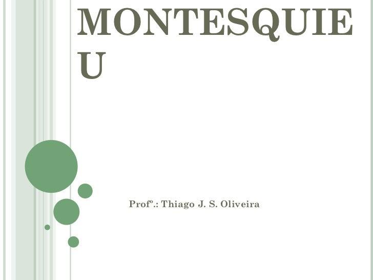 MONTESQUIEU Profº.: Thiago J. S. Oliveira