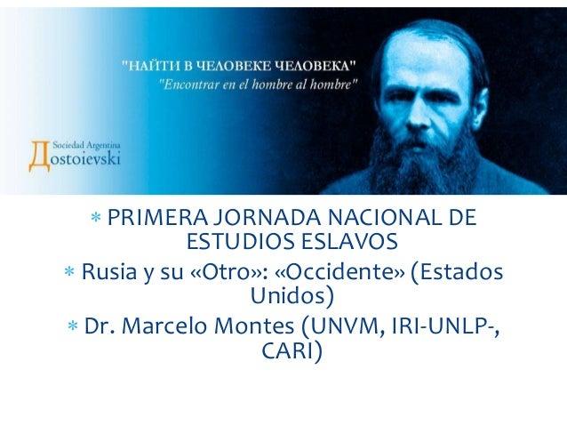  PRIMERA JORNADA NACIONAL DE ESTUDIOS ESLAVOS  Rusia y su «Otro»: «Occidente» (Estados Unidos)  Dr. Marcelo Montes (UNV...