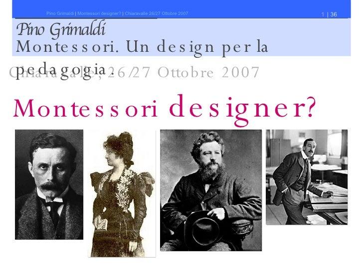 Montessori   designer? Pino Grimaldi Chiaravalle, 26/27 Ottobre 2007 Montessori. Un design per la pedagogia.