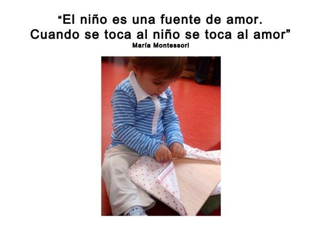 """""""El niño es una fuente de amor. Cuando se toca al niño se toca al amor"""" María Montessori"""