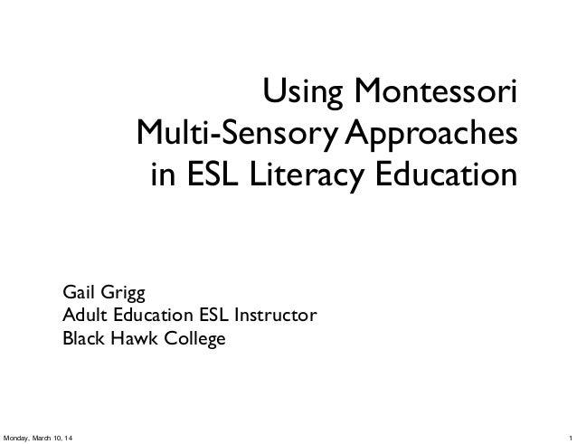 Using Montessori Multi-Sensory Approaches in ESL Literacy Education Gail Grigg Adult Education ESL Instructor Black Hawk C...