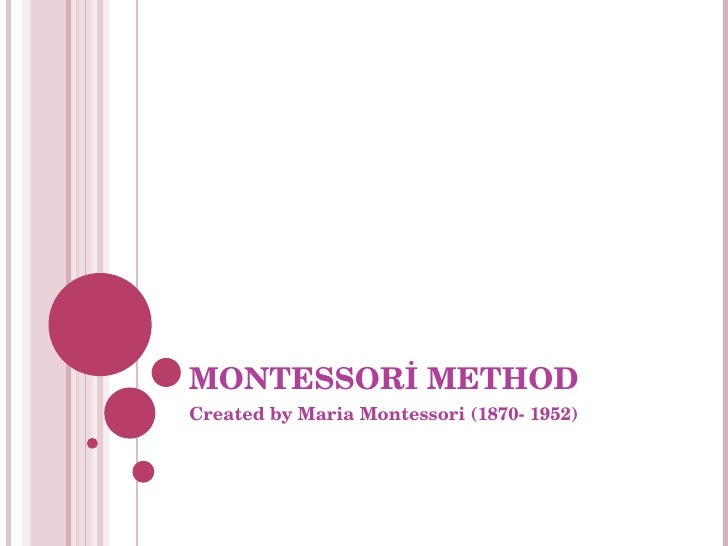 MONTESSORİ METHOD Created by Maria Montessori (1870- 1952)