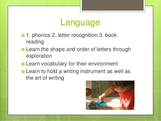 Language  1.  phonics 2. letter recognition 3. book reading  Learn the shape and order of letters through exploration  ...