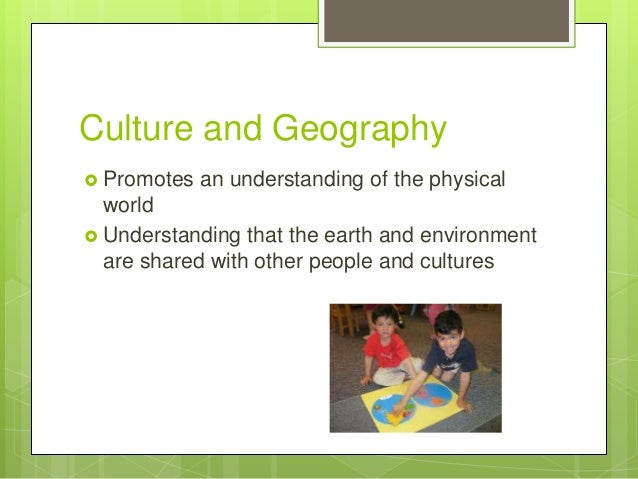 Culture and Geography  Promotes  an understanding of the physical  world  Understanding that the earth and environment a...