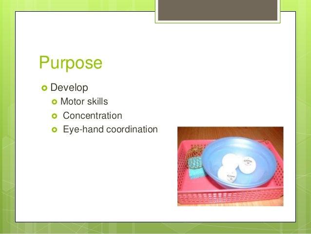 Purpose  Develop     Motor skills Concentration Eye-hand coordination