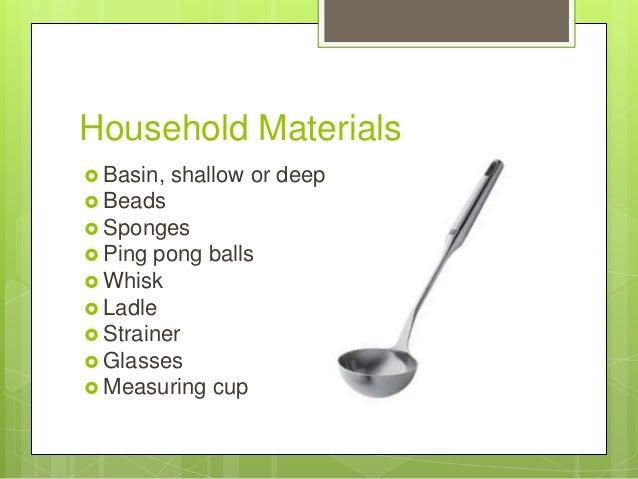 Household Materials  Basin,  shallow or deep   Beads  Sponges  Ping  pong balls  Whisk  Ladle  Strainer  Glasses ...