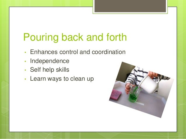 Pouring back and forth • • • •  Enhances control and coordination Independence Self help skills Learn ways to clean up