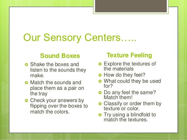 Our Sensory Centers….. Texture Feeling  Sound Boxes       Shake the boxes and listen to the sounds they make. Match the...