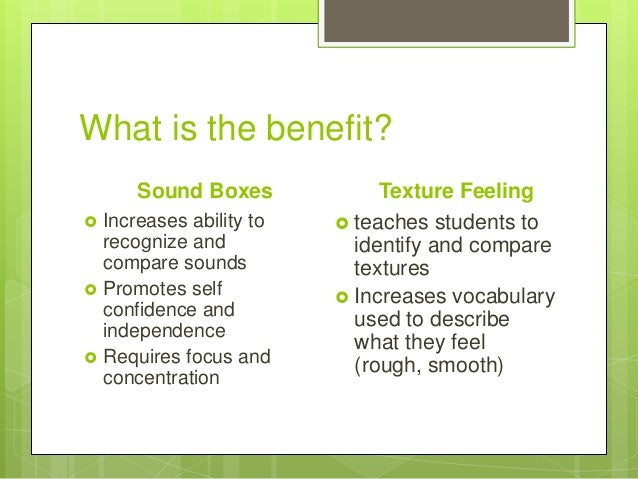 What is the benefit? Sound Boxes       Increases ability to recognize and compare sounds Promotes self confidence and i...