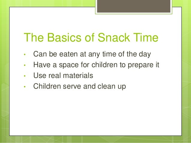 The Basics of Snack Time • • • •  Can be eaten at any time of the day Have a space for children to prepare it Use real mat...