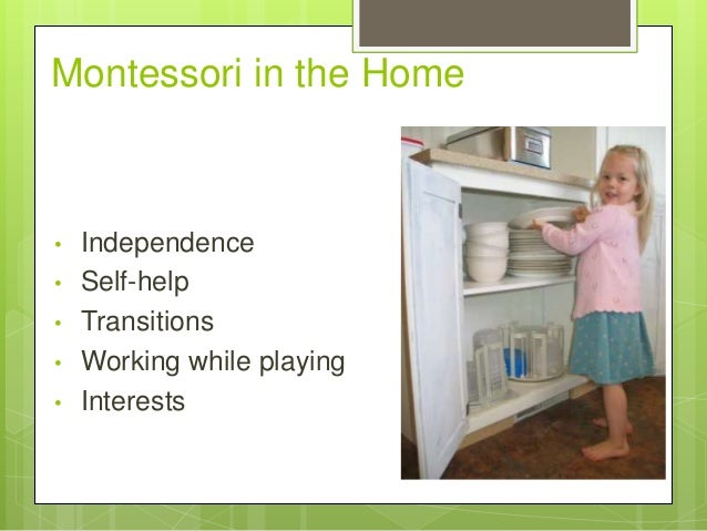 Montessori in the Home  • • • • •  Independence Self-help Transitions Working while playing Interests