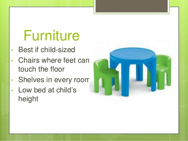 Furniture • • • •  Best if child-sized Chairs where feet can touch the floor Shelves in every room Low bed at child's heig...