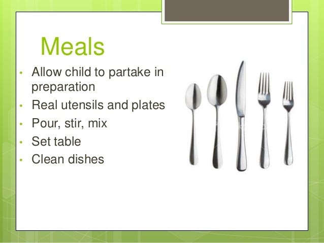 Meals • • •  • •  Allow child to partake in preparation Real utensils and plates Pour, stir, mix Set table Clean dishes