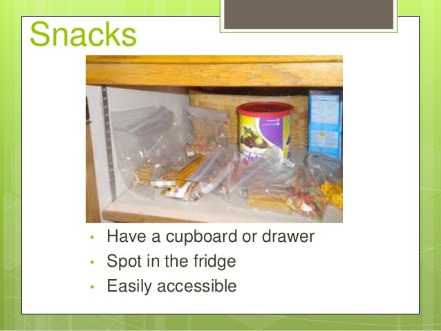 Snacks  • • •  Have a cupboard or drawer Spot in the fridge Easily accessible