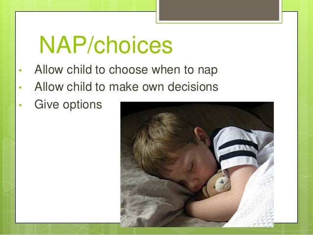 NAP/choices •  • •  Allow child to choose when to nap Allow child to make own decisions Give options