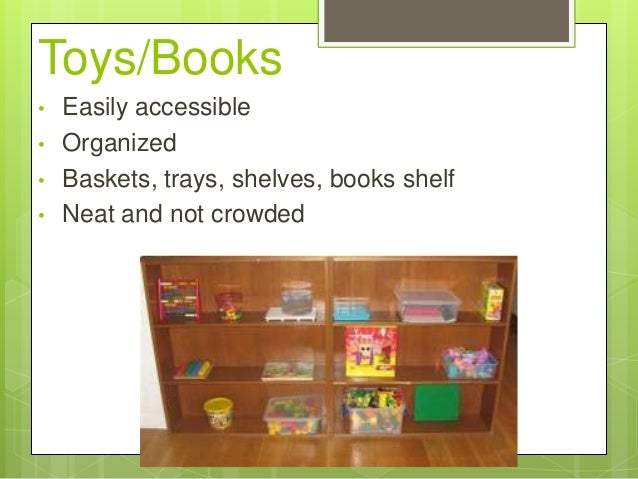 Toys/Books • • • •  Easily accessible Organized Baskets, trays, shelves, books shelf Neat and not crowded