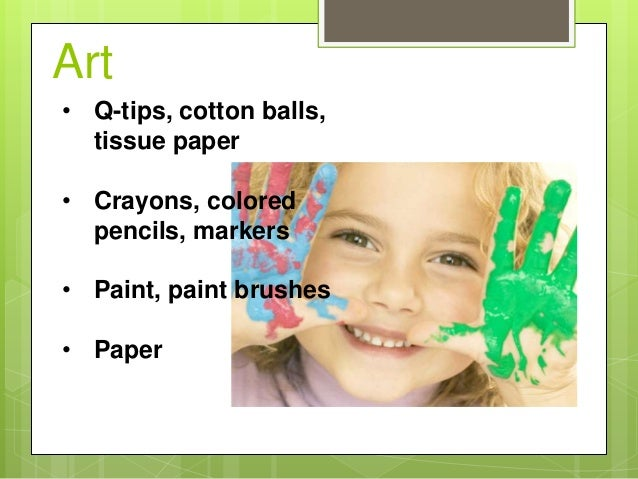 Art • Q-tips, cotton balls, tissue paper • Crayons, colored pencils, markers • Paint, paint brushes • Paper