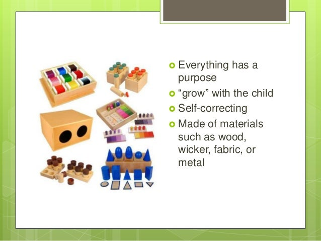  Everything  has a  purpose  ―grow‖ with the child  Self-correcting  Made of materials such as wood, wicker, fabric, o...