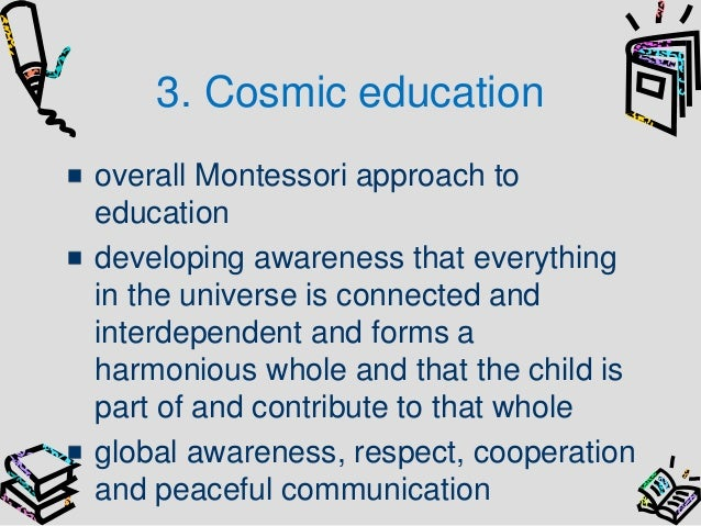 cosmic education The medium for providing cosmic education is language students must be in command of the spoken and written word, and language skills must be practiced in order to achieve mastery.