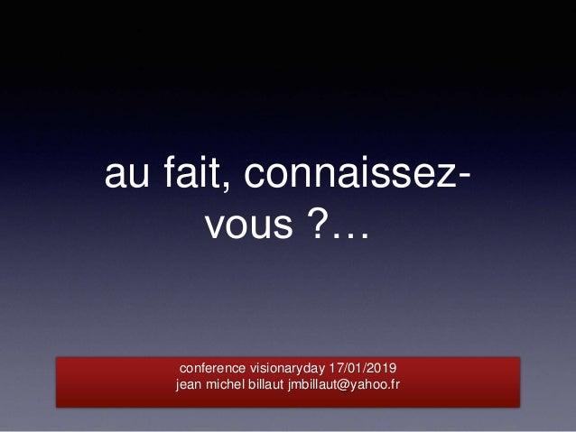 au fait, connaissez- vous ?… conference visionaryday 17/01/2019 jean michel billaut jmbillaut@yahoo.fr