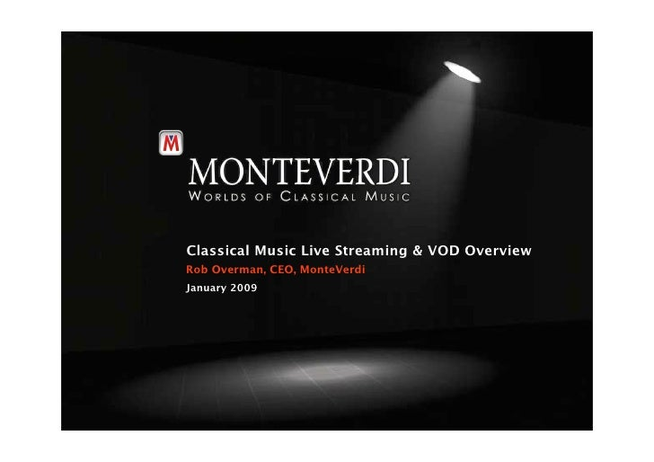 Classical Music Live Streaming & VOD Overview Rob Overman, CEO, MonteVerdi January 2009