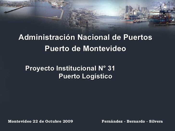 Administración Nacional de Puertos Puerto de Montevideo Proyecto Institucional N° 31  Puerto Logístico Montevideo 22 de Oc...