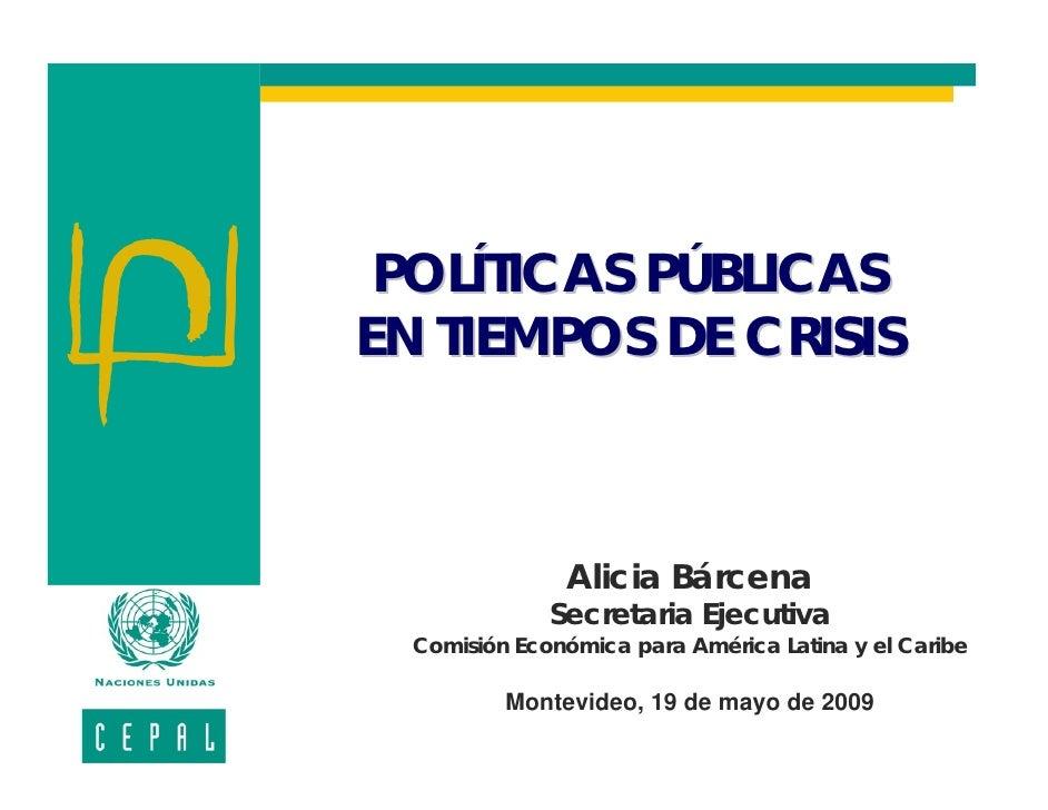 POLÍTICAS PÚBLICAS EN TIEMPOS DE CRISIS                   Alicia Bárcena               Secretaria Ejecutiva   Comisión Eco...