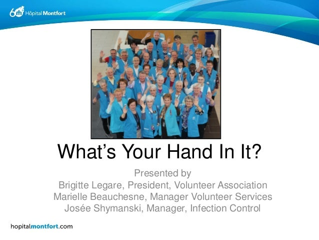 What's Your Hand In It? Presented by Brigitte Legare, President, Volunteer Association Marielle Beauchesne, Manager Volunt...