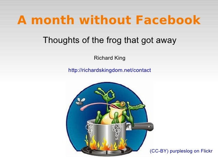 A month without Facebook Thoughts of the frog that got away Richard King http://richardskingdom.net/contact (CC-BY) purple...
