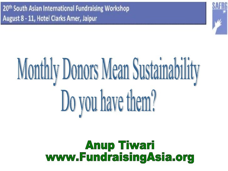 Monthly Donors Mean Sustainability Do you have them? Anup Tiwari www.FundraisingAsia.org