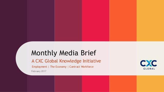 Monthly Media Brief Employment | The Economy | Contract Workforce A CXC Global Knowledge Initiative February 2017