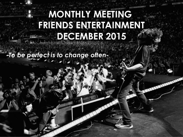 MONTHLY MEETING FRIENDS ENTERTAINMENT DECEMBER 2015 -To be perfect is to change often-
