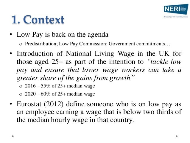 1. Context • Low Pay is back on the agenda o Predistribution; Low Pay Commission; Government commitments… • Introduction o...