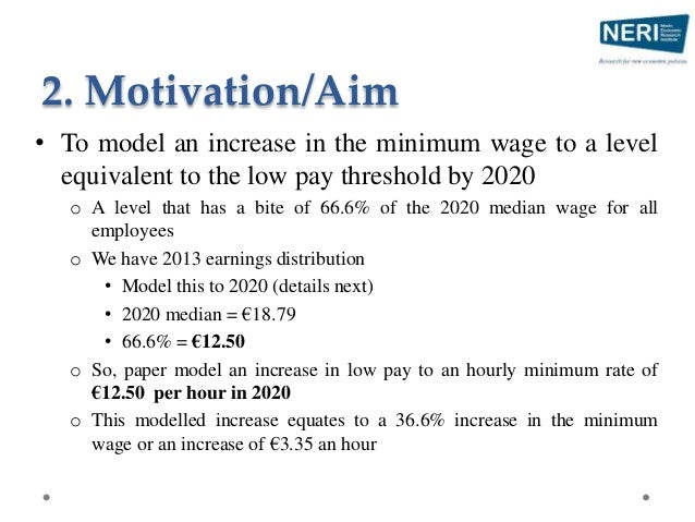 2. Motivation/Aim • To model an increase in the minimum wage to a level equivalent to the low pay threshold by 2020 o A le...