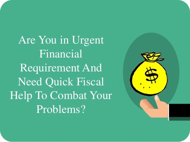 Are You in Urgent Financial Requirement And Need Quick Fiscal Help To Combat Your Problems?