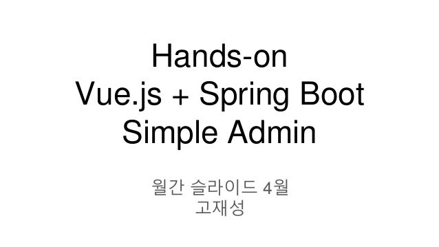 Hands-on Vue.js + Spring Boot Simple Admin 월간 슬라이드 4월 고재성