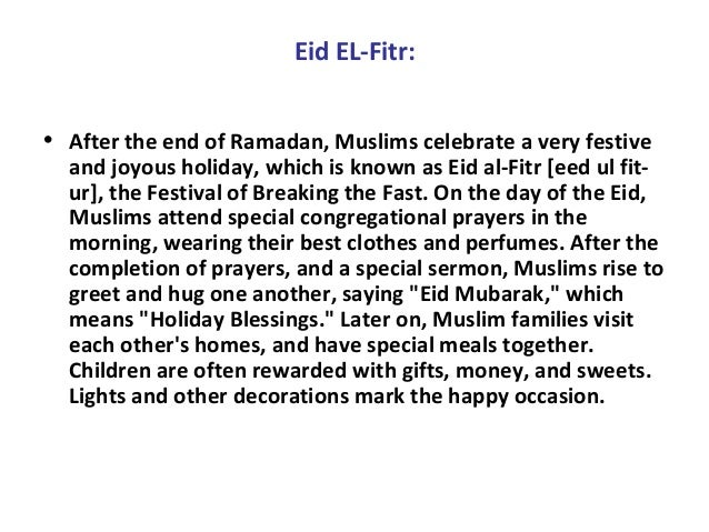 Eid EL-Fitr: • After the end of Ramadan, Muslims celebrate a very festive and joyous holiday, which is known as Eid al-Fit...