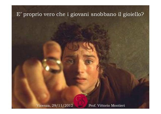E' proprio vero che i giovani snobbano il gioiello?        Vicenza, 29/11/2012   Prof. Vittorio Montieri