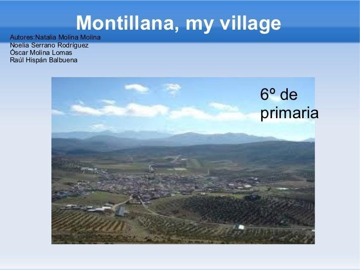 Montillana, my villageAutores:Natalia Molina MolinaNoelia Serrano RodríguezÓscar Molina LomasRaúl Hispán Balbuena         ...