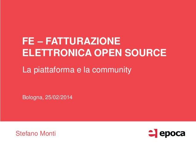 FE – FATTURAZIONE ELETTRONICA OPEN SOURCE La piattaforma e la community Bologna, 25/02/2014 Stefano Monti