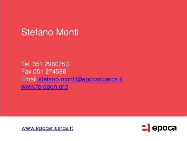 Stefano Monti Tel. 051 2960753 Fax 051 274588 Email stefano.monti@epocaricerca.it www.fe-open.org www.epocaricerca.it