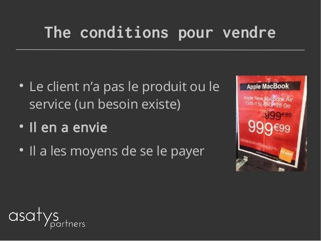 The conditions pour vendre  Le client n'a pas le produit ou le service (un besoin existe)  Il en a envie  Il a les moye...