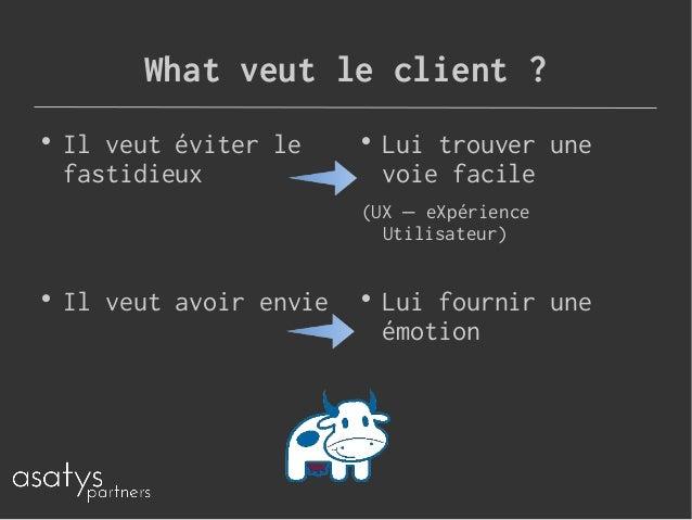 What veut le client ?  Il veut éviter le fastidieux  Lui trouver une voie facile (UX eXpérience– Utilisateur)  Lui four...