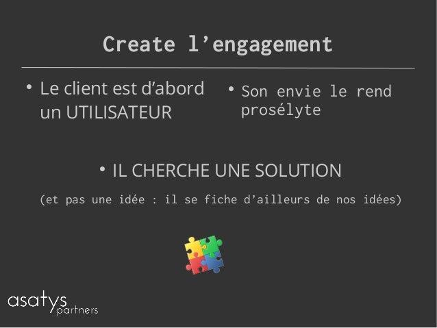 Create l'engagement  Le client est d'abord un UTILISATEUR  Son envie le rend prosélyte  IL CHERCHE UNE SOLUTION (et pas...