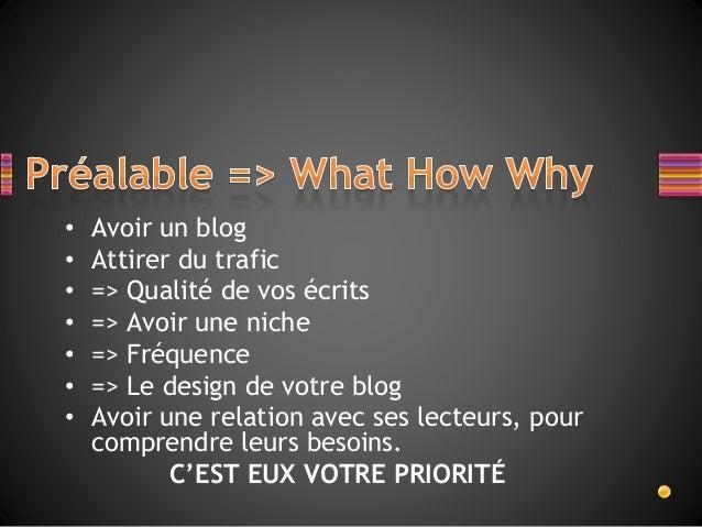 • Avoir un blog • Attirer du trafic • => Qualité de vos écrits • => Avoir une niche • => Fréquence • => Le design de votre...