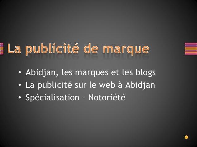 • Abidjan, les marques et les blogs • La publicité sur le web à Abidjan • Spécialisation – Notoriété